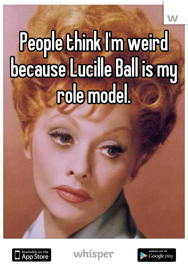 People think I'm weird because Lucille Ball is my role model.