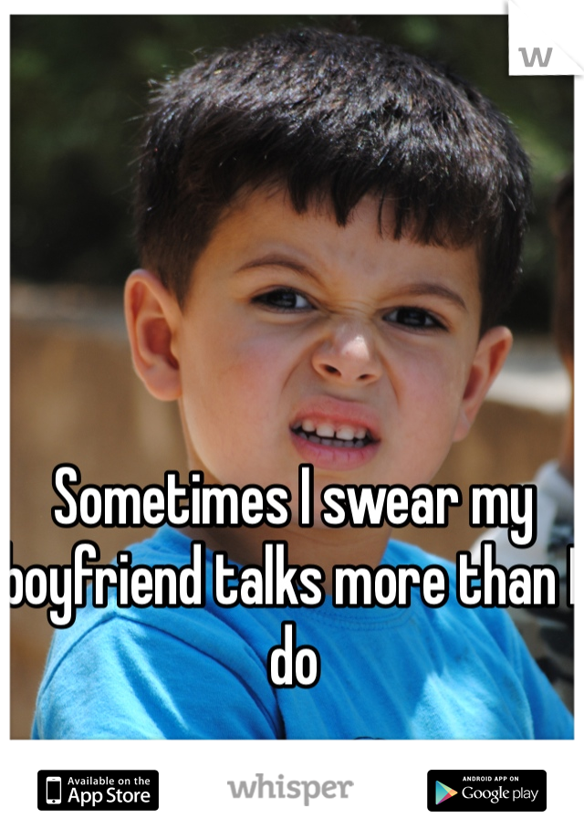 Sometimes I swear my boyfriend talks more than I do