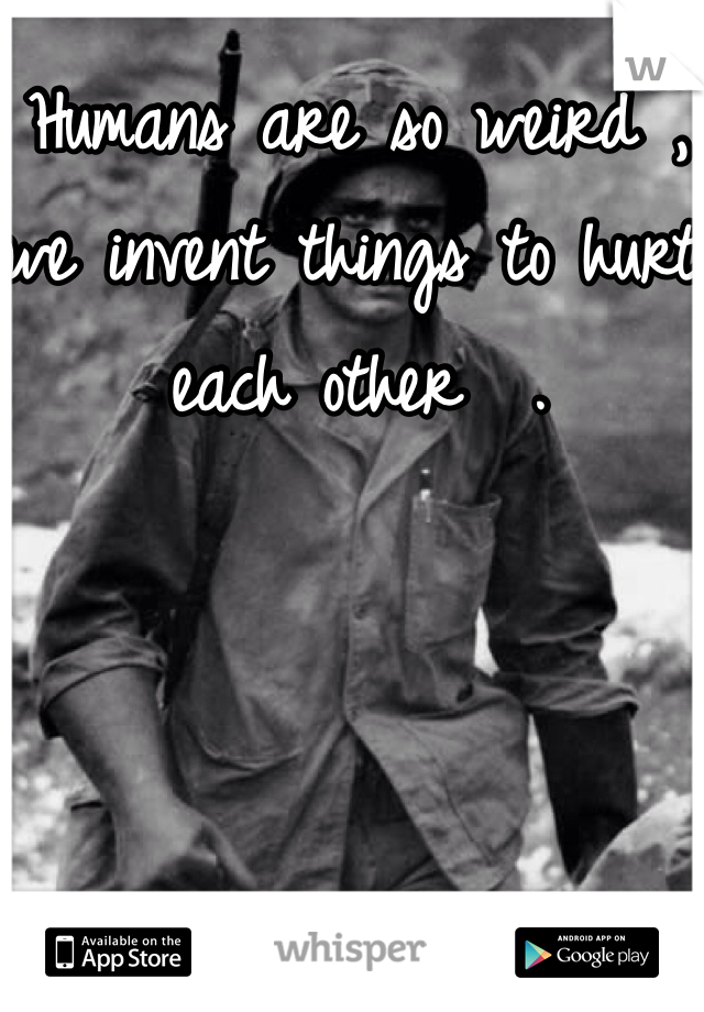 Humans are so weird , we invent things to hurt each other  .