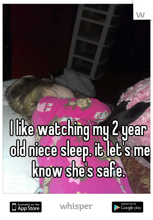 I like watching my 2 year old niece sleep. it let's me know she's safe.
