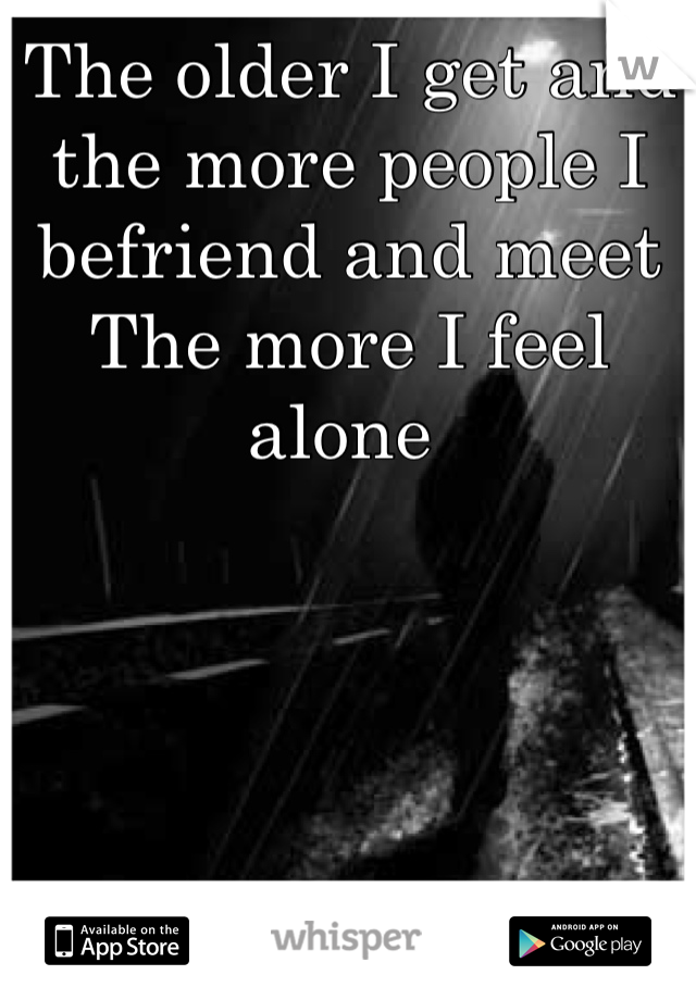 The older I get and the more people I befriend and meet  The more I feel alone