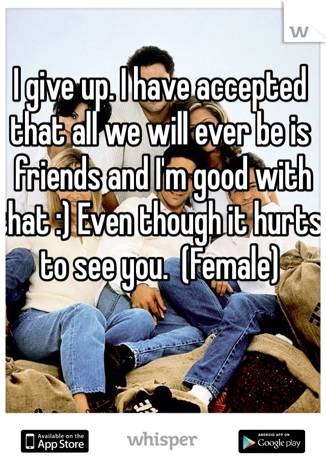 I give up. I have accepted that all we will ever be is  friends and I'm good with that :) Even though it hurts to see you.  (Female)