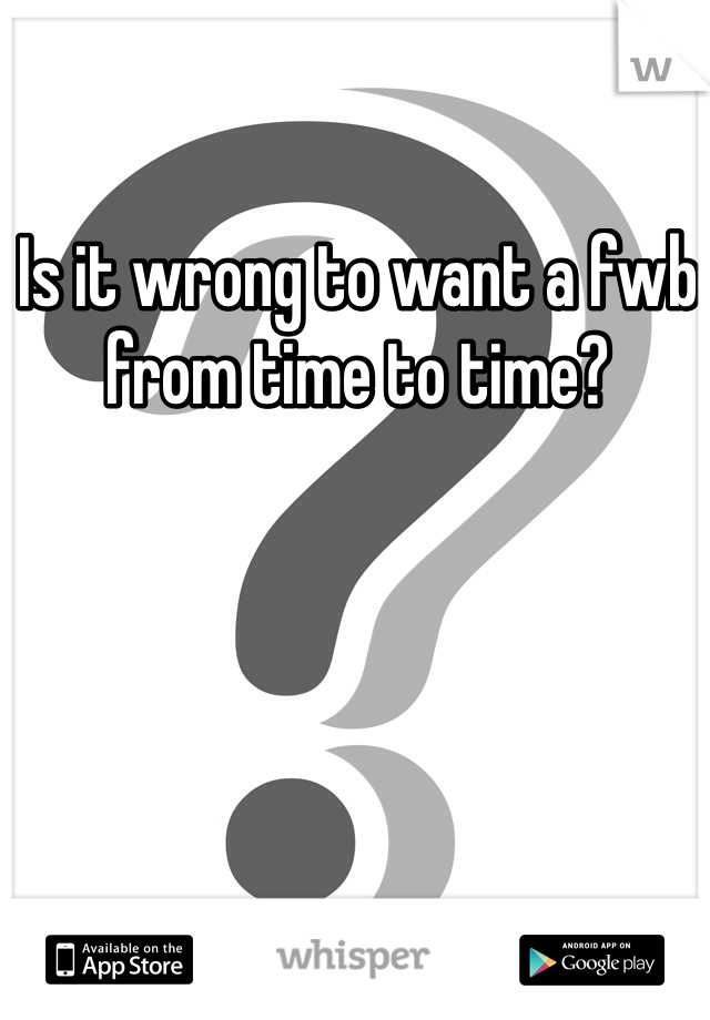Is it wrong to want a fwb from time to time?