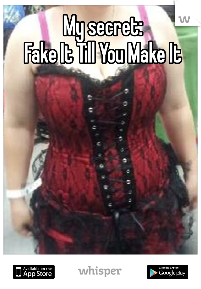 My secret:  Fake It Till You Make It