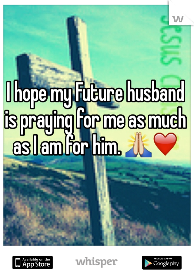 I hope my Future husband is praying for me as much as I am for him. 🙏❤️