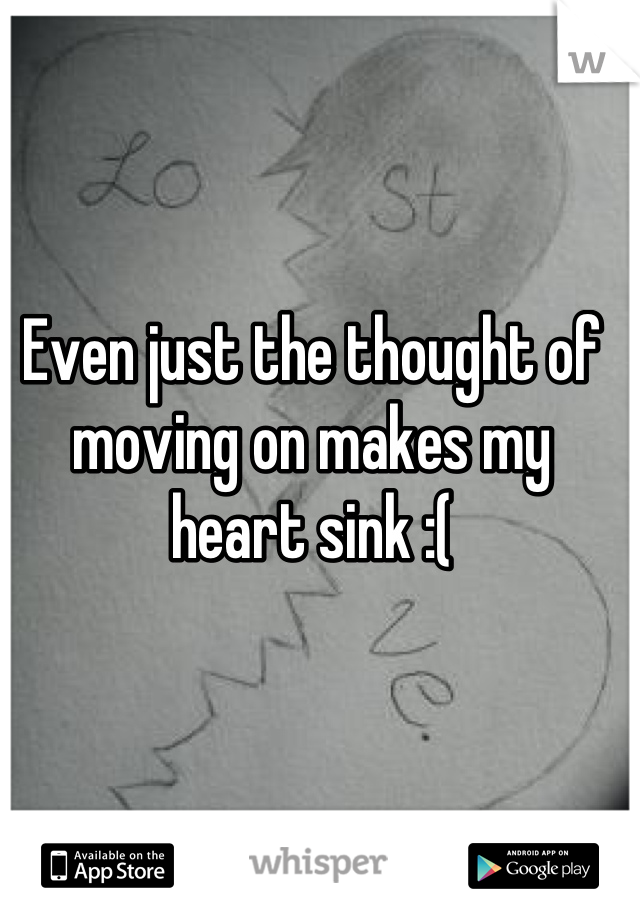 Even just the thought of moving on makes my heart sink :(