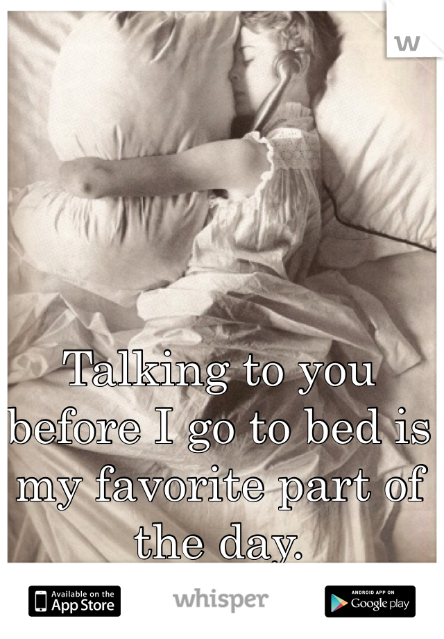Talking to you before I go to bed is my favorite part of the day.