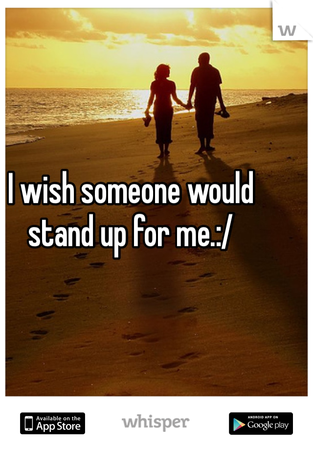 I wish someone would stand up for me.:/