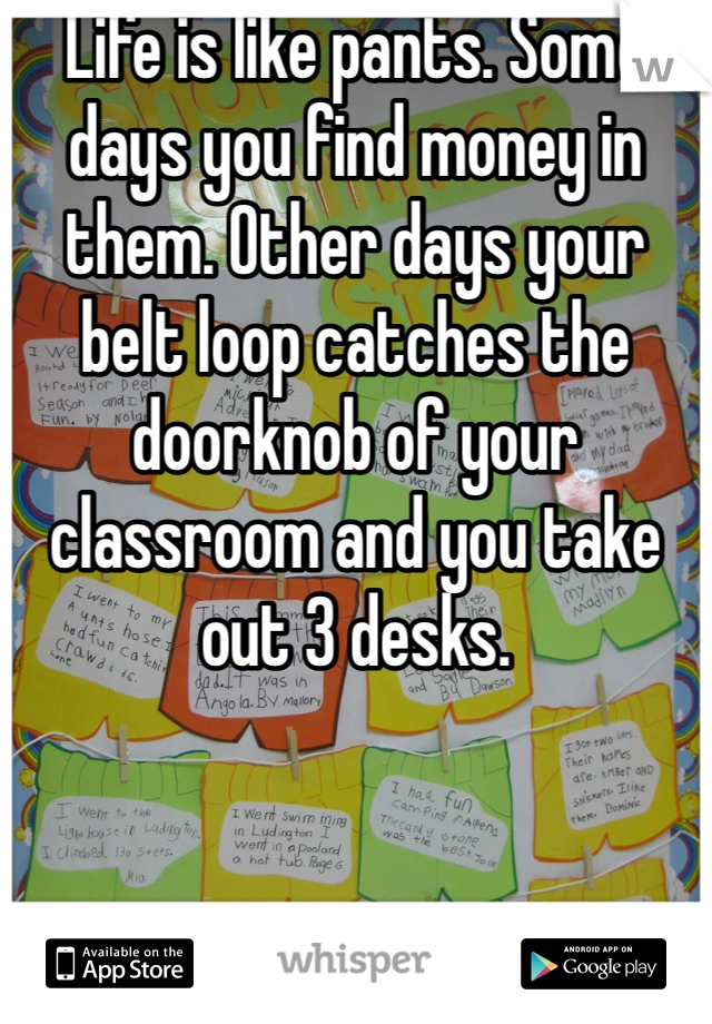 Life is like pants. Some days you find money in them. Other days your belt loop catches the doorknob of your classroom and you take out 3 desks.