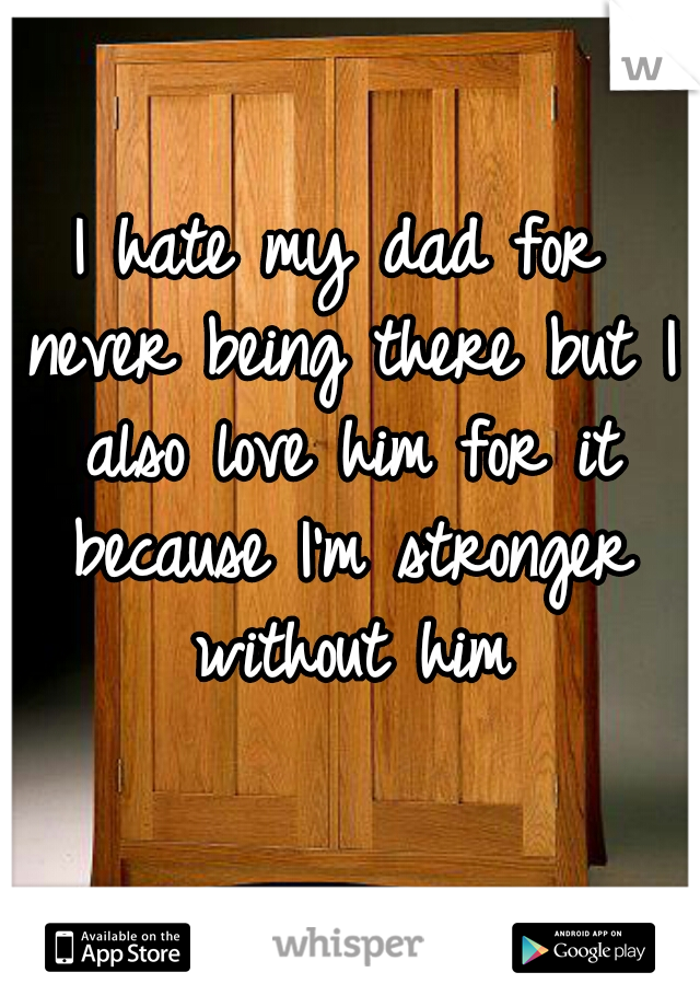 I hate my dad for never being there but I also love him for it because I'm stronger without him