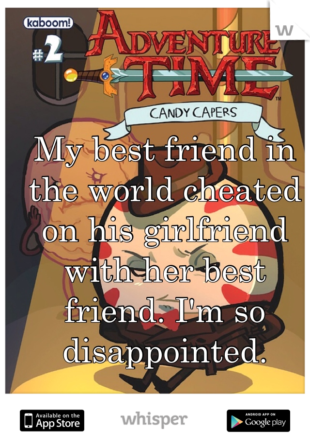 My best friend in the world cheated on his girlfriend with her best friend. I'm so disappointed.
