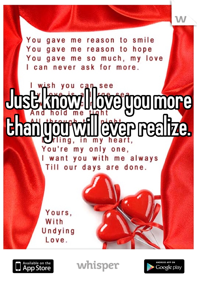Just know I love you more than you will ever realize.