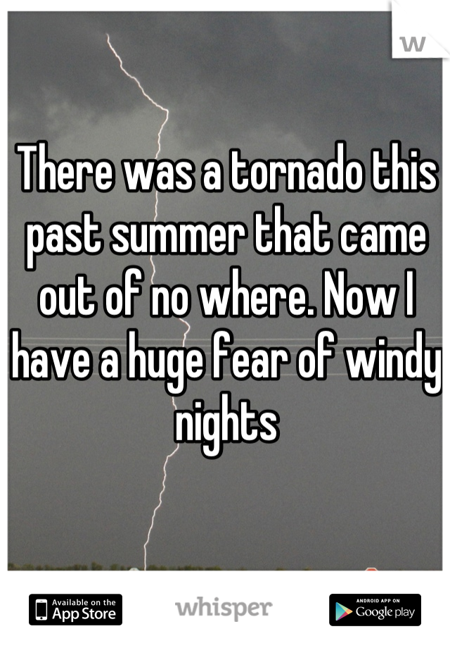 There was a tornado this past summer that came out of no where. Now I have a huge fear of windy nights