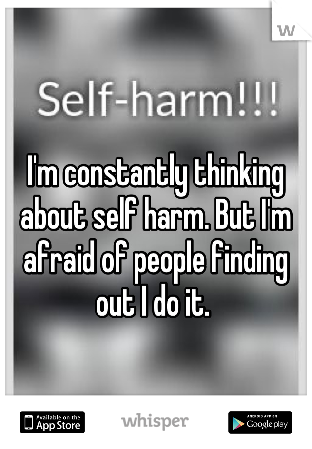 I'm constantly thinking about self harm. But I'm afraid of people finding out I do it.