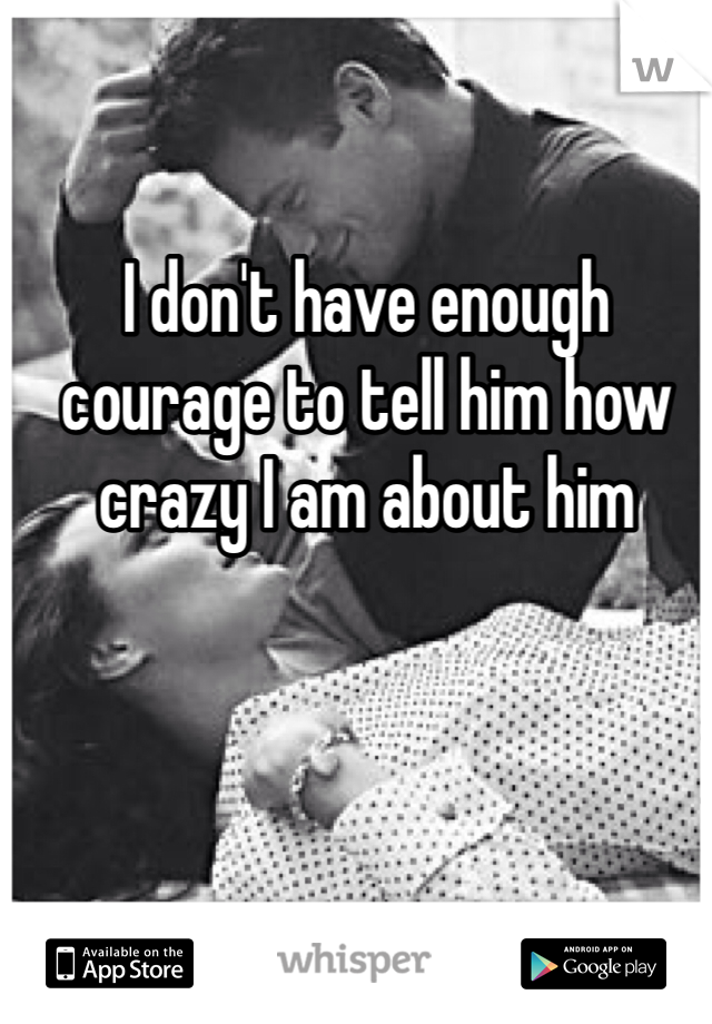 I don't have enough courage to tell him how crazy I am about him