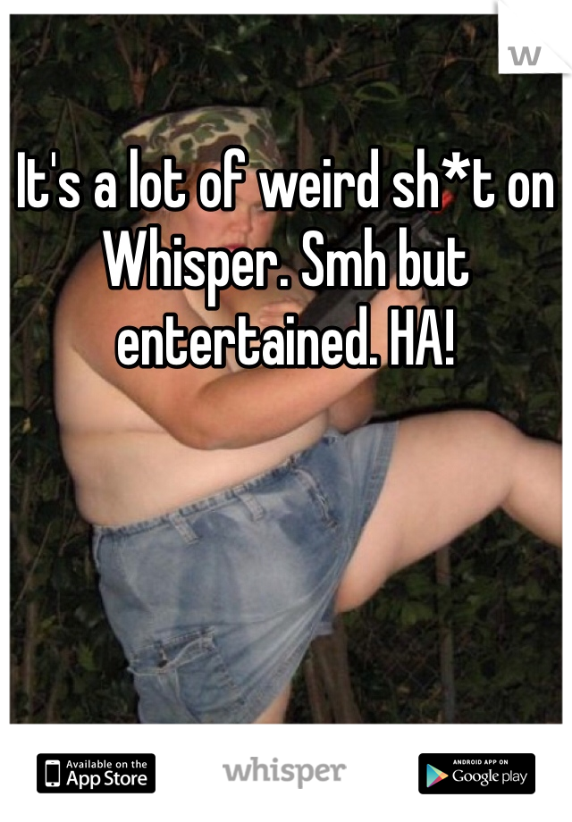 It's a lot of weird sh*t on Whisper. Smh but entertained. HA!