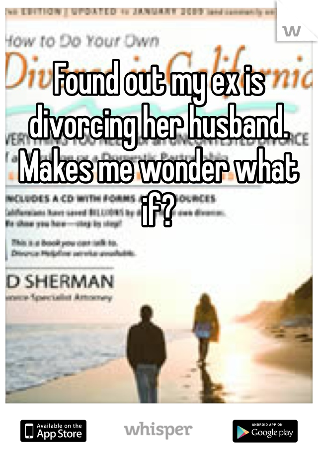 Found out my ex is divorcing her husband. Makes me wonder what if?