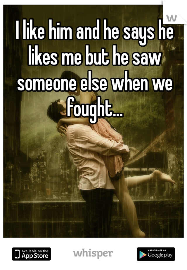 I like him and he says he likes me but he saw someone else when we fought...