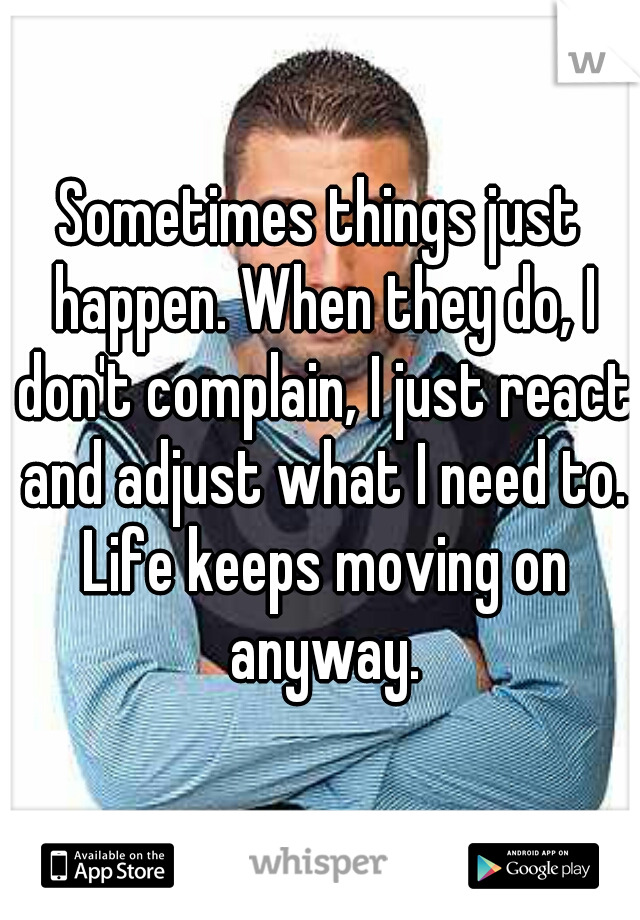Sometimes things just happen. When they do, I don't complain, I just react and adjust what I need to. Life keeps moving on anyway.