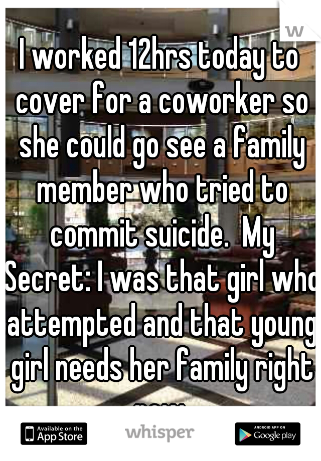 I worked 12hrs today to cover for a coworker so she could go see a family member who tried to commit suicide.  My Secret: I was that girl who attempted and that young girl needs her family right now.
