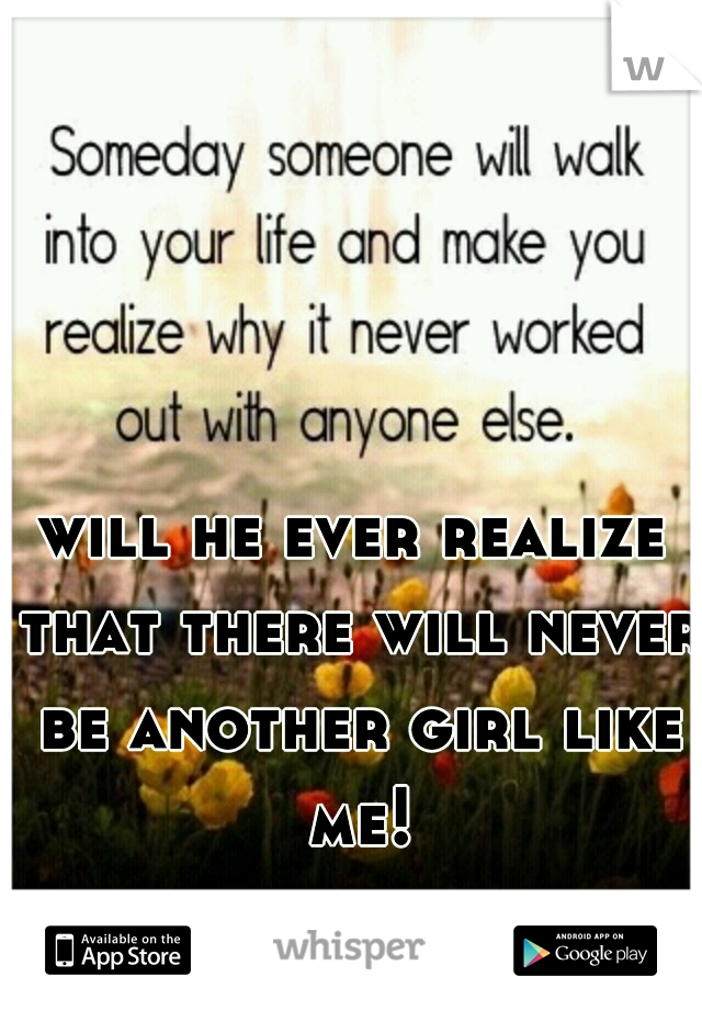 will he ever realize that there will never be another girl like me!