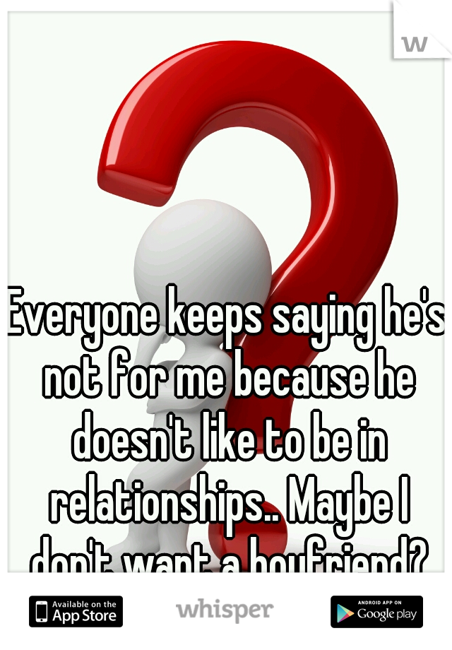 Everyone keeps saying he's not for me because he doesn't like to be in relationships.. Maybe I don't want a boyfriend?