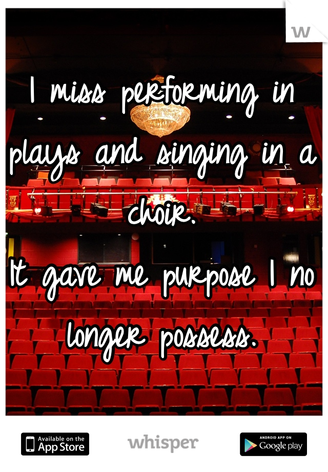 I miss performing in plays and singing in a choir.  It gave me purpose I no longer possess.