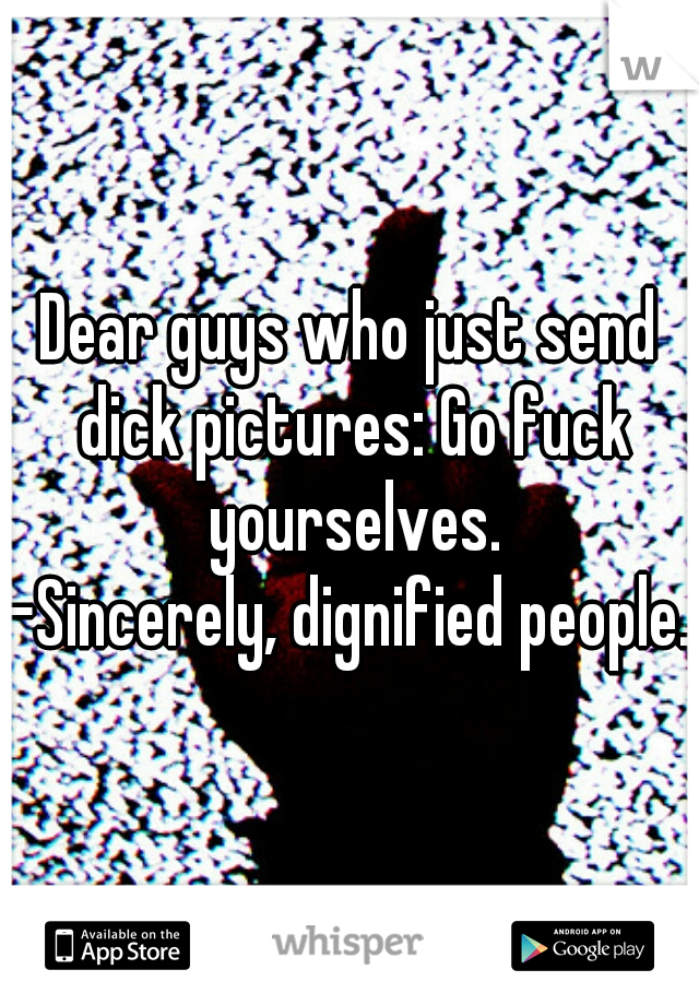 Dear guys who just send dick pictures: Go fuck yourselves.  -Sincerely, dignified people.