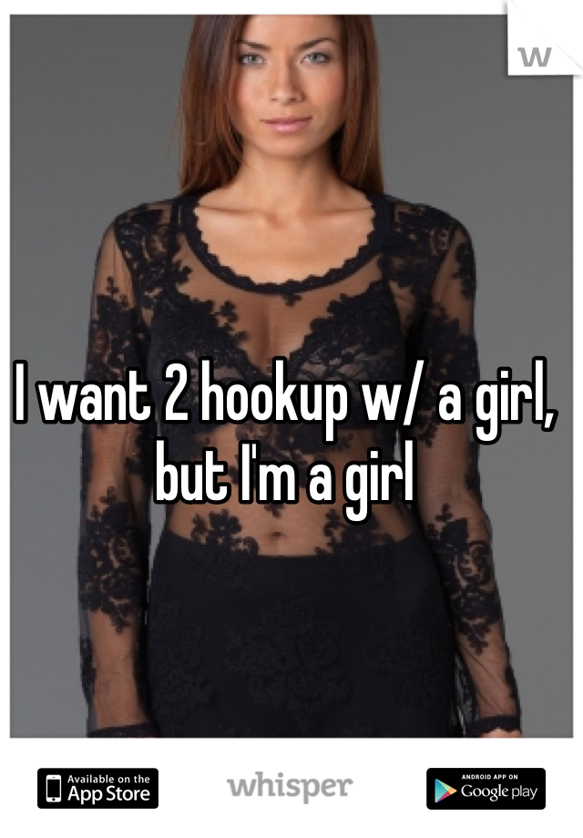 I want 2 hookup w/ a girl, but I'm a girl