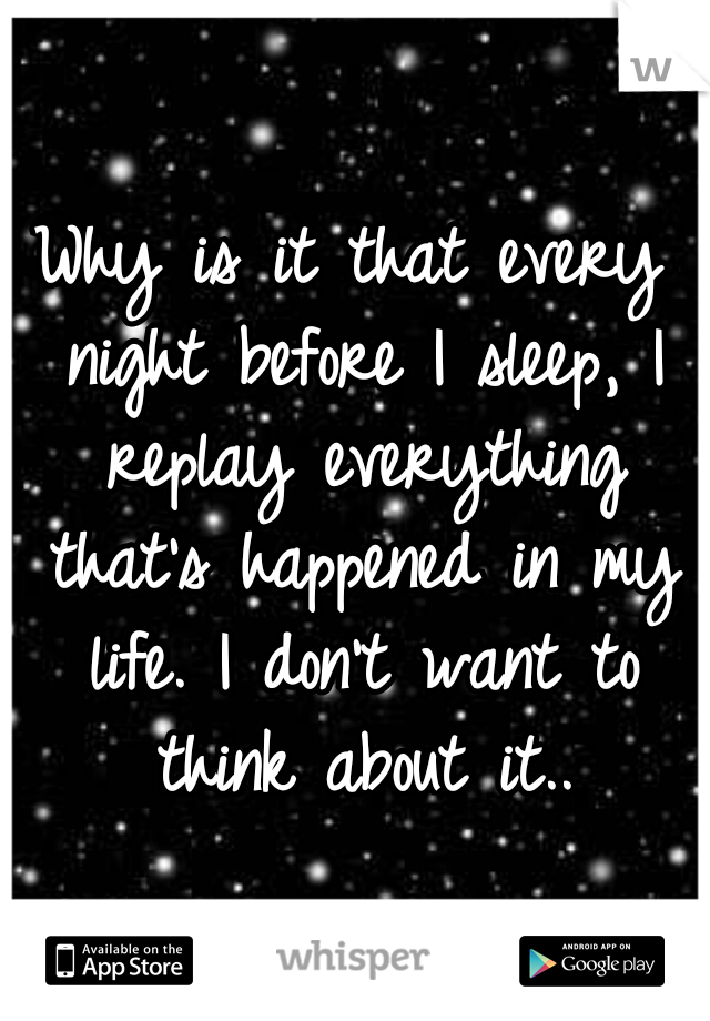 Why is it that every night before I sleep, I replay everything that's happened in my life. I don't want to think about it..