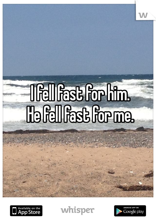 I fell fast for him. He fell fast for me.
