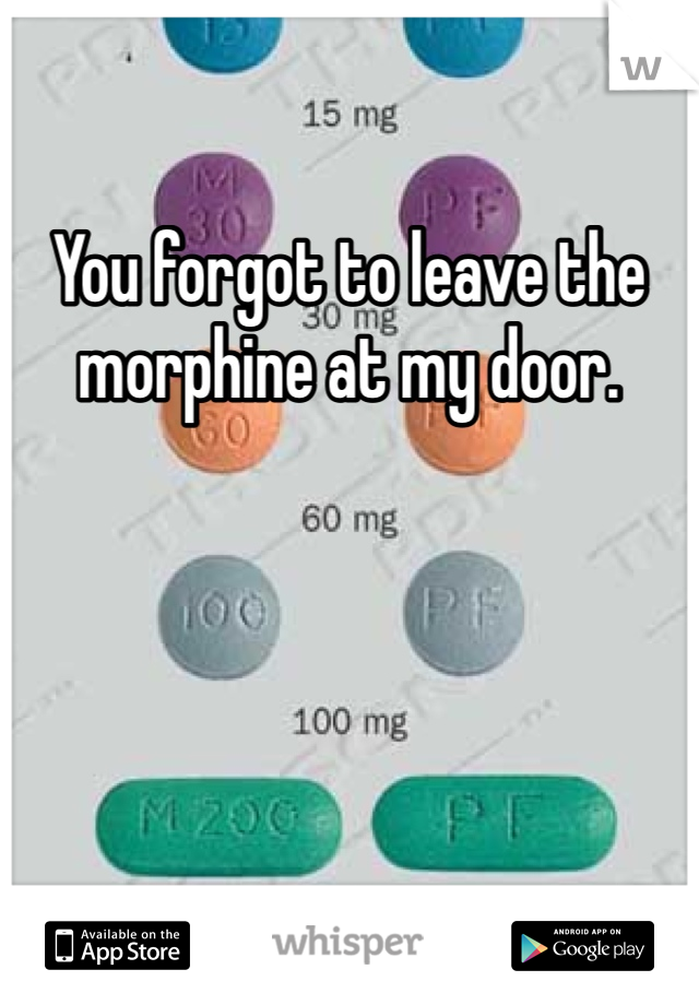 You forgot to leave the morphine at my door.