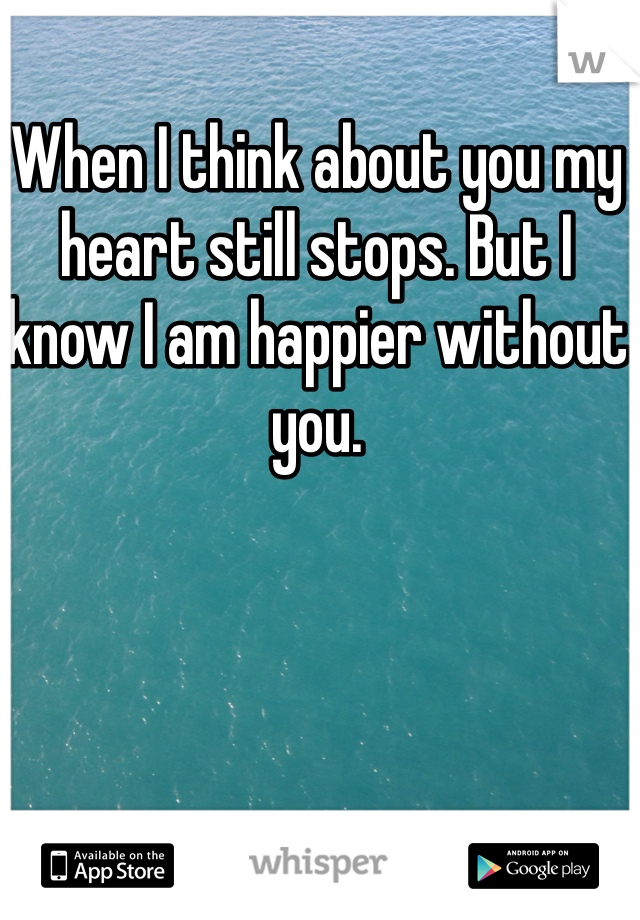 When I think about you my heart still stops. But I know I am happier without you.