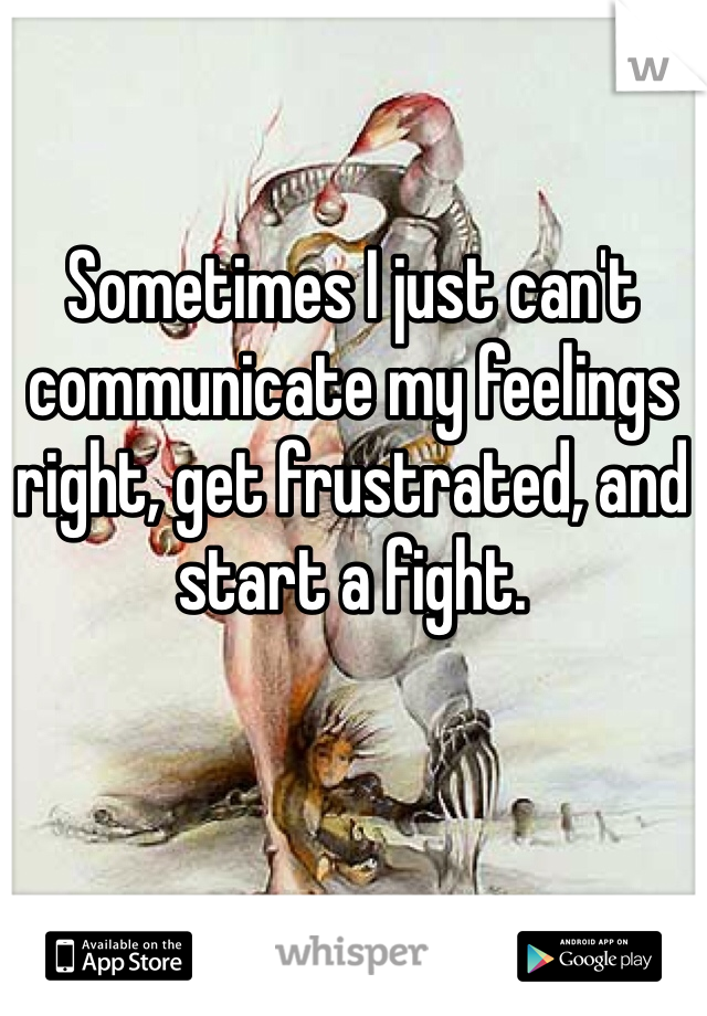 Sometimes I just can't communicate my feelings right, get frustrated, and start a fight.