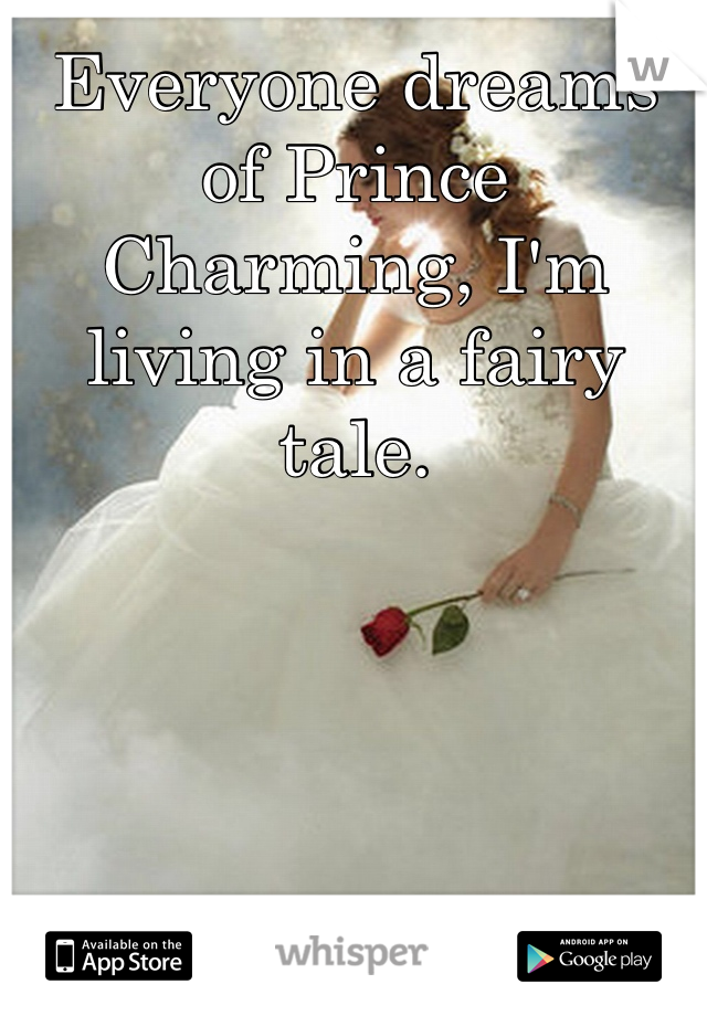 Everyone dreams of Prince Charming, I'm living in a fairy tale.