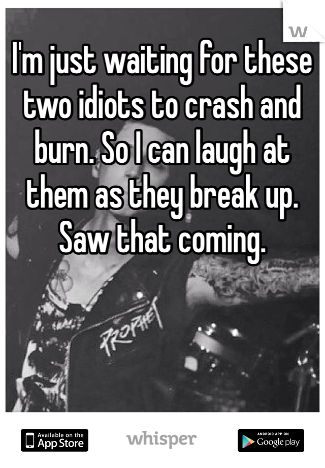 I'm just waiting for these two idiots to crash and burn. So I can laugh at them as they break up. Saw that coming.