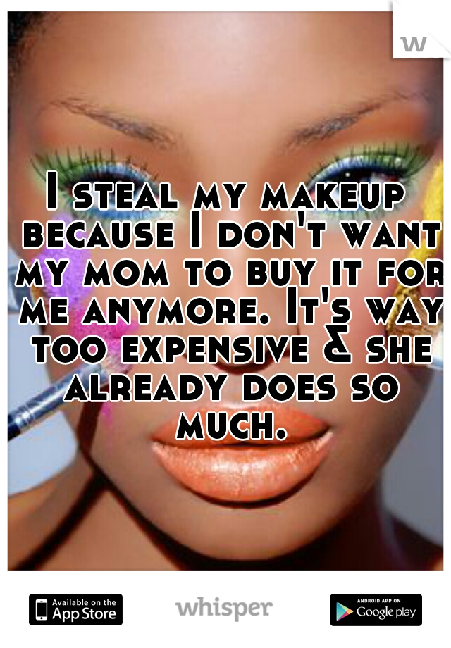 I steal my makeup because I don't want my mom to buy it for me anymore. It's way too expensive & she already does so much.