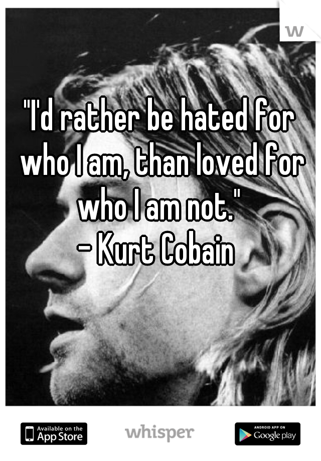"""""""I'd rather be hated for who I am, than loved for who I am not.""""  - Kurt Cobain"""