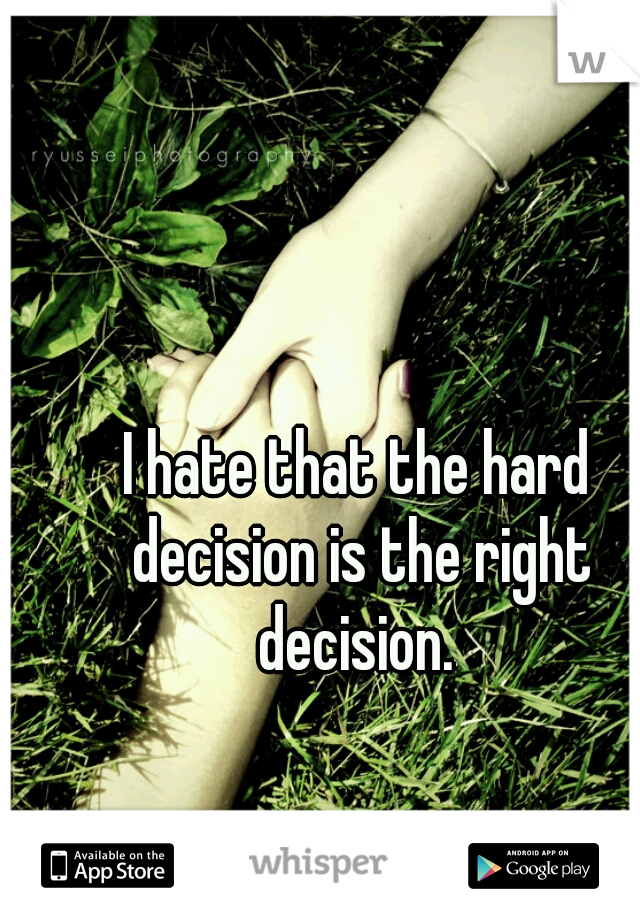 I hate that the hard decision is the right decision.