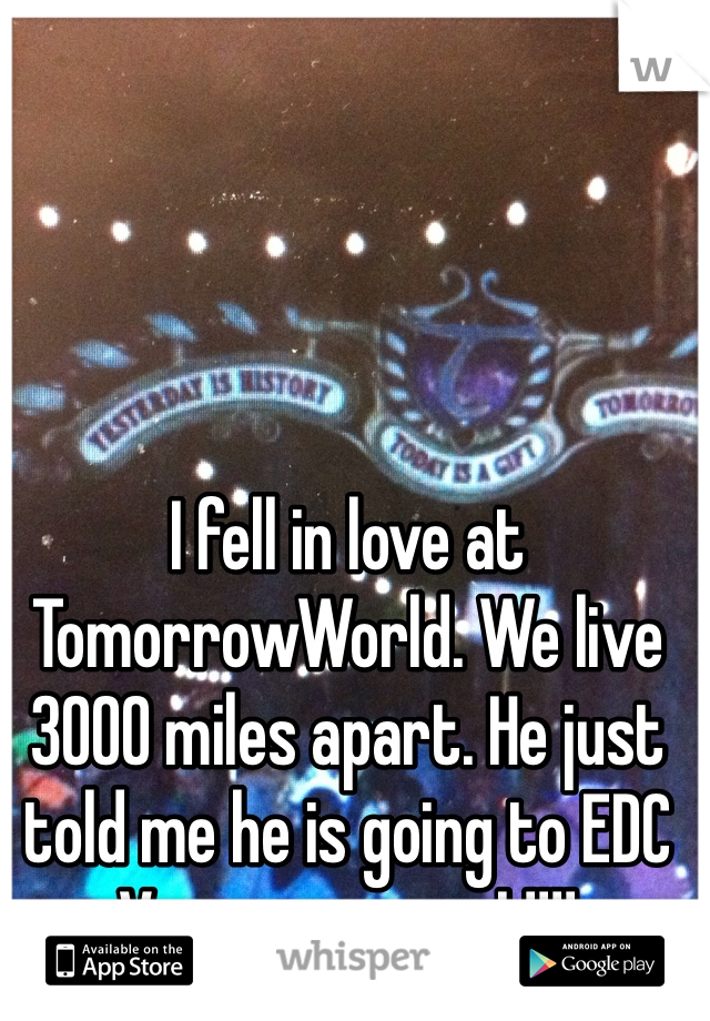 I fell in love at TomorrowWorld. We live 3000 miles apart. He just told me he is going to EDC Vegas.....so am I !!!!