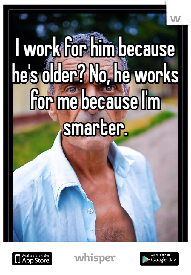 I work for him because he's older? No, he works for me because I'm smarter.