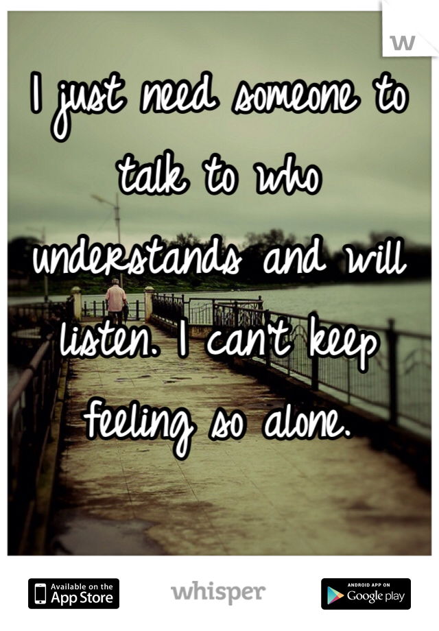 I just need someone to talk to who understands and will listen. I can't keep feeling so alone.