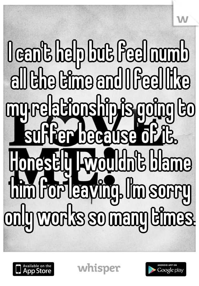 I can't help but feel numb all the time and I feel like my relationship is going to suffer because of it. Honestly I wouldn't blame him for leaving. I'm sorry only works so many times..