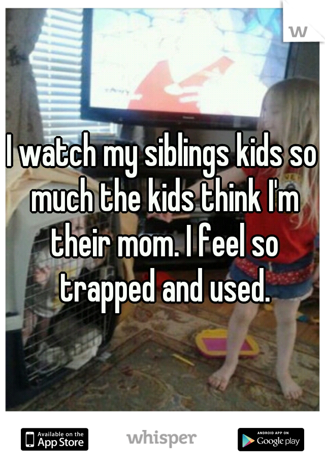 I watch my siblings kids so much the kids think I'm their mom. I feel so trapped and used.