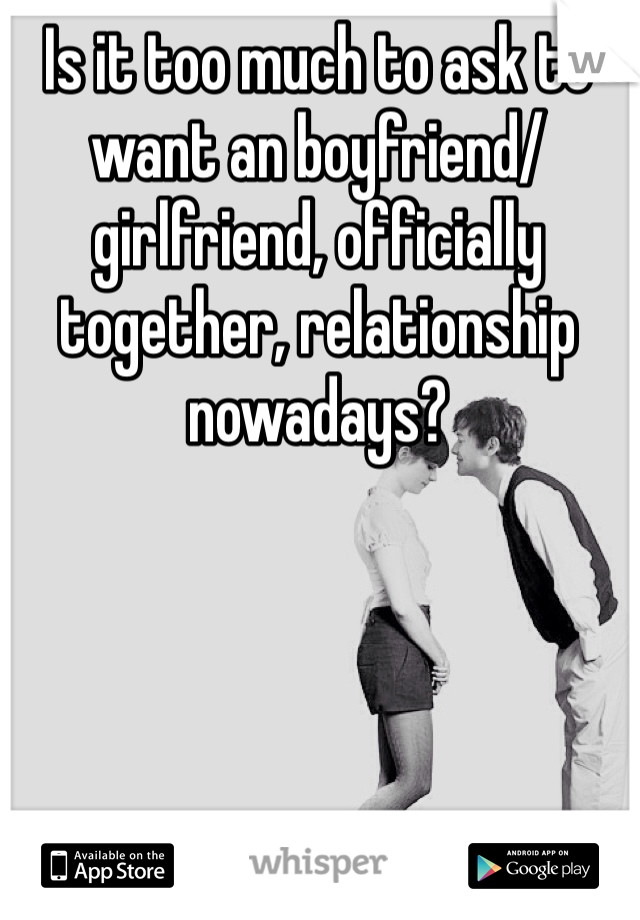 Is it too much to ask to want an boyfriend/girlfriend, officially together, relationship nowadays?
