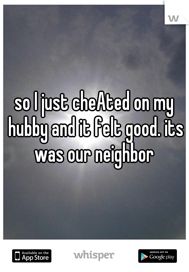 so I just cheAted on my hubby and it felt good. its was our neighbor