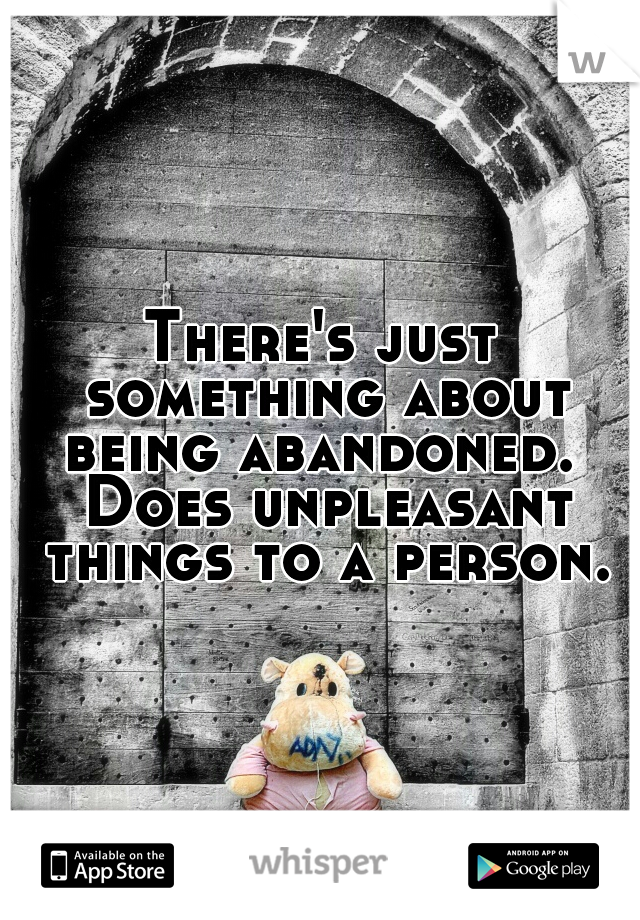 There's just something about being abandoned.  Does unpleasant things to a person.