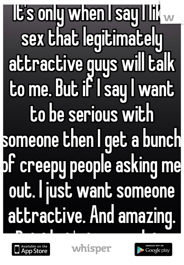 It's only when I say I like sex that legitimately attractive guys will talk to me. But if I say I want to be serious with someone then I get a bunch of creepy people asking me out. I just want someone attractive. And amazing. But that's too much to ask.