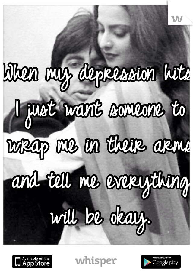 When my depression hits I just want someone to wrap me in their arms and tell me everything will be okay.