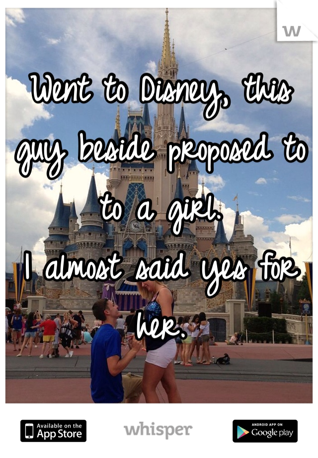 Went to Disney, this guy beside proposed to to a girl.  I almost said yes for her.